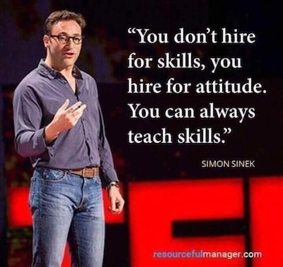 You don't hire for skills, you hire for attitude. You can always teach skills.
